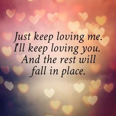 "Romantic love quote for him or for her: ""Just keep loving me. I'll keep loving you. And the rest will fall into place."""