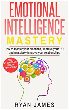 Emotional Intelligence: Mastery- How to Master Your Emotions, Improve Your EQ and Massively Improve Your Relationships (Emotional Intelligence Series Book 2) by [James, Ryan]