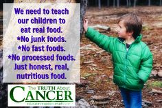 We need to teach our children to eat real food. No junk foods. No fast foods. No processed foods. Just honest, real, nutritious food. Please re-pin if you agree! Together we are changing the world and saving lives everyday. Join us for much more great information on The Truth About Cancer! <3