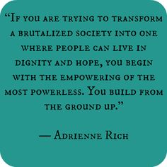 If you are trying to transform a brutalized society into one where people can live in dignity and hope, you begin with the empowering of the most powerless. You build from the ground up. - Adrienne Rich