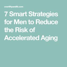 7 Smart Strategies for Men to Reduce the Risk of Accelerated Aging