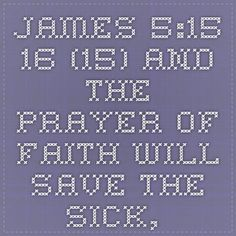 James 5:15-16    	 (15) And the prayer of faith will save the sick, and the Lord will raise him up. And if he has committed sins, he will be forgiven.