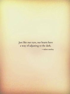 Juste like our eyes, our hearts have a way of adjusting to the dark. Sad Quotes, Poetry Quotes, Quotable Quotes, Great Quotes, Words Quotes, Inspirational Quotes, Sayings, Quotes To Live By, Dark Qoutes