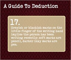 A Guide To Deduction: #17 Greyish of blackish marks on the little finger of the writing hand implies that the person has been writing recently: soft marks are pencil, darker inky marks are pen.