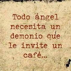 TODO ÁNGEL NECESITA UN  DEMONIO QUE LE INVITE UN      CAFÉ...