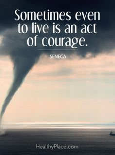 Depression quote: Sometimes even to live is an act of courage. www.HealthyPlace.com