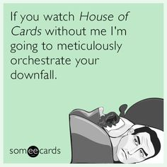 """If you watch 'House of Cards' without me. . . ."""