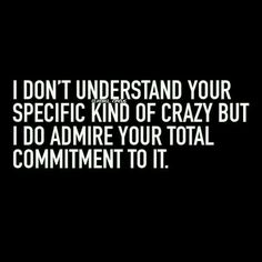 I don't understand your specific kind of crazy but I do admire your total commitment to it. Haha! #funny