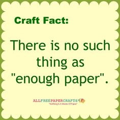 There is no such thing as enough paper.