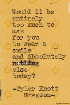 Would it be entirely too much to ask for you to wear a smile and absolutely nothing else today? Typewriter Series #306 by Tyler Knott Gregson