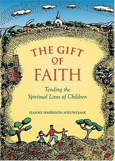 Gift Of Faith: Tending the Spiritual Lives of Children by Jeanne Harrison Nieuwejaar. Filled with practical advice and psychological insight, The Gift of Faith celebrates religion in lives in children. Drawing from her personal stories and experiences, Nieuwejaar illustrates how religious community plays an integral role in deepening the faith of parents, who are children's primary educators. She encourages parents to communicate their beliefs in words and in actions.