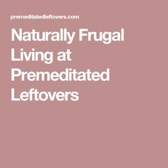 Naturally Frugal Living at Premeditated Leftovers