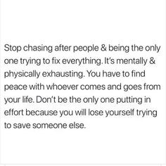 stop chasing after people and being the only one trying to fix everything. it's mentally and physically exhausting.