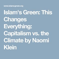 Islam's Green: This Changes Everything: Capitalism vs. the Climate by Naomi Klein
