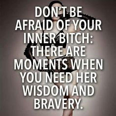 Don't be afraid of your inner bitch. There are moments when you need her wisdom and bravery.