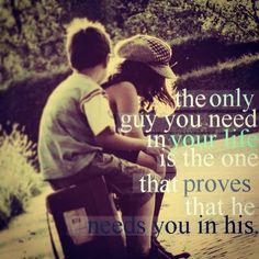 The only guy that you need in your life is the one that proves that he needs you in his