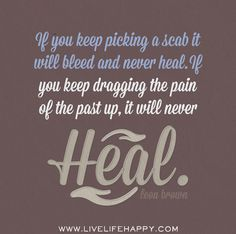 If you keep picking a scab it will bleed and never heal. If you keep dragging the pain of the past up, it will never heal. -Leon Brown