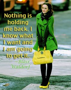 """""""Nothing is holding me back, I know what I want and I am going to get it.""""  ~Blair Waldorf"""