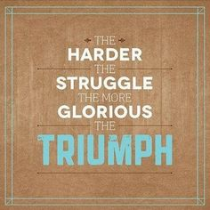 The harder the struggle, the more glorious the triumph.