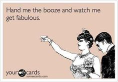 Hand me the booze and watch me get fabulous. No, MORE fabulous.  may have to pull this line this weekend.