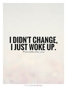 I didn't change, I just woke up. Picture Quotes.