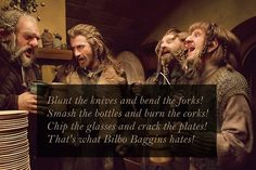 Blunt the knives Bend the forks Smash the bottles And burn the corks Break the glasses and crack the plates That's what Bilbo Baggins hates!