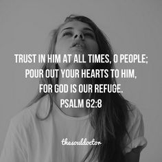 Confide in him at all times, ye people; pour out your heart before him: God is our refuge. Selah (Psalm 62:8).