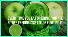 every time you eat or drink you are either feeding disease or fighting it