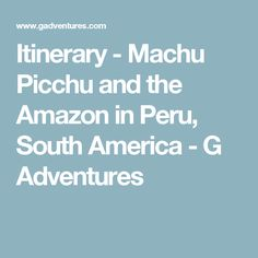 Itinerary - Machu Picchu and the Amazon in Peru, South America - G Adventures