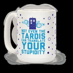not even the TARDIS can translate your stupidity