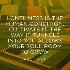 """Loneliness is the human condition. Cultivate it. The way it tunnels into you allows your soul room to grow."" — Janet Fitch"