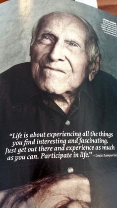 """""""Life is about experiencing all the things you find interesting and fascinating. Just get out there and experience as much as you can. Participate in life."""" Louis Zamperini #UnbrokenMovie"""