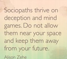 Sociopaths thrive on deception and mind games. Do not allow them near your space and keep them away from your future.