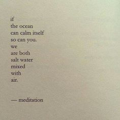 If the ocean can calm itself so can you. We are both salt water muxed with air. - Meditation