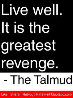 Live well. It is the greatest revenge. - The Talmud #quotes #quotations