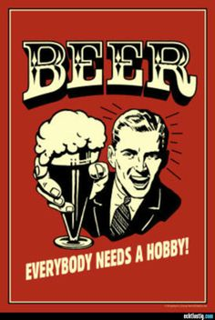 Beer - Everybody needs a hobby!
