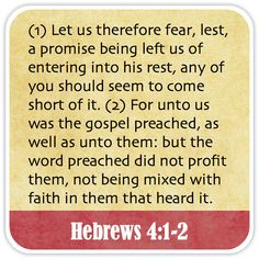 Hebrews 4:1-2 - Let us therefore fear, lest, a promise being left us of entering into his rest, any of you should seem to come short of it. For unto us was the gospel preached, as well as unto them: but the word preached did not profit them, not being mixed with faith in them that heard it.