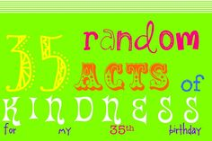35 things (for others) my friend did for HER 35th birthday... what an awesome idea!!    http://35formy35th.blogspot.com/