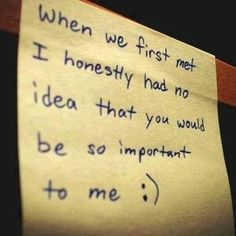 When We First Met I Honestly Had No Idea That You Would Be So Important To Me love love quotes quotes quote love sayings love image quotes love quotes with pics love quotes with images love quotes for tumblr love quotes for facebook