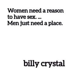 """Women need a reason to have sex. Men just need a place.""  — Billy Crystal"