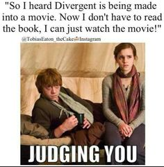 if you skip reading Divergent and just go see the movie then you'll be like the factionless- not fitting in anywhere