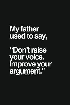 "My father used to say, ""Don't raise your voice, improve your argument."""