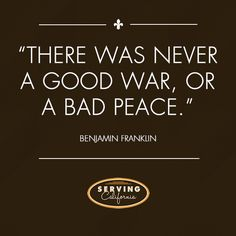 """""""There was never a good war, or a bad peace."""" - Franklin"""