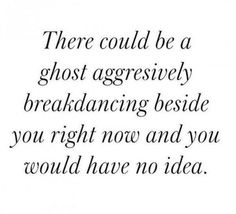 """""""THERE COULD BE A GHOST AGGRESIVELY BREAKDANCING BESIDE YOU RIGHT NOW AND YOU WOULD HAVE NO IDEA."""""""