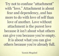 """I'm not so sure about love of the self but attachment is certainly self seeking.the seeking of validation for the self. I believe that attachment is the opposite of self love. Attachment says """"I am not enough, I am worthless, please love me"""" Great Quotes, Quotes To Live By, Inspirational Quotes, Motivational Quotes, Awesome Quotes, Beautiful Words, Beautiful Life, Quotable Quotes, Funny Quotes"""