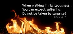 When walking in righteousness You can expect suffering. Do not be taken by surprise!  1 Peter 4:11
