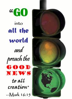"""GO into all the world and preach the GOOD NEWS to all creation""""  Mark 16:15"""