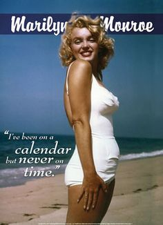 Marilyn has been on a calendar but never on time. I have never been on a calendar and I am never on time!!