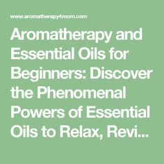 Aromatherapy and Essential Oils for Beginners: Discover the Phenomenal Powers of Essential Oils to Relax, Revitalize, and Revolutionize Your Health ... Spa, Essential Oils, Aromatherapy) (Volume 1) - Aromatherapy 4 Mom