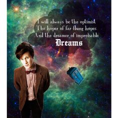 """""""I will always be the optimist. The hoper of far-flung hopes and the dreamer of the improbable dreams."""" - The Doctor"""